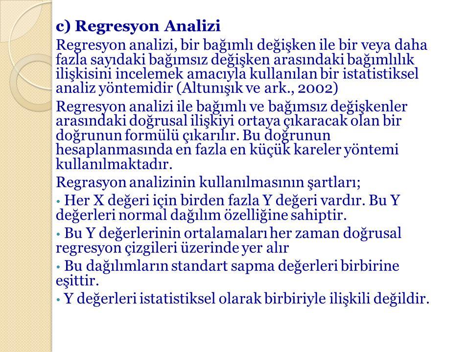 c) Regresyon Analizi Regresyon analizi, bir bağımlı değişken ile bir veya daha fazla sayıdaki bağımsız değişken arasındaki bağımlılık ilişkisini incel