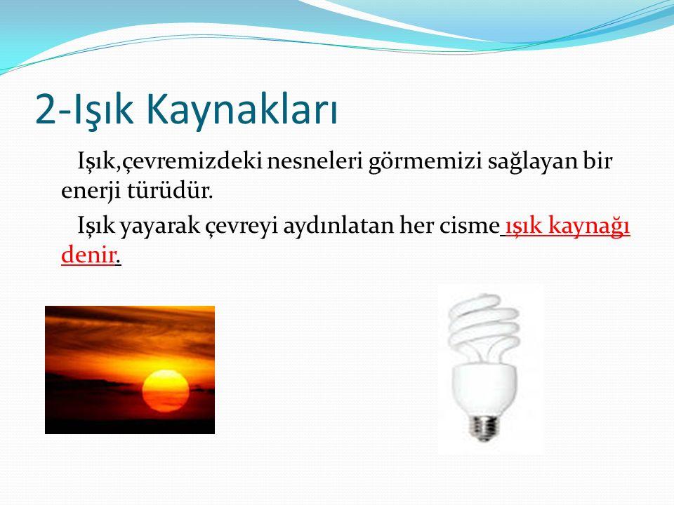 2-Işık Kaynakları Işık,çevremizdeki nesneleri görmemizi sağlayan bir enerji türüdür.