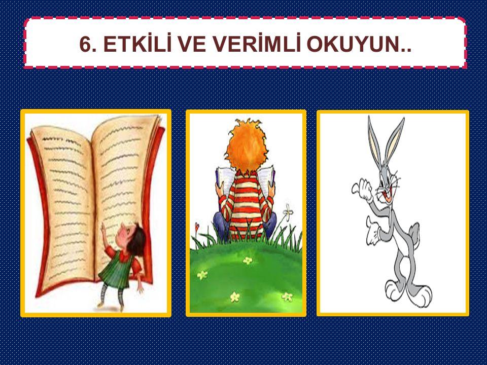 6. ETKİLİ VE VERİMLİ OKUYUN..