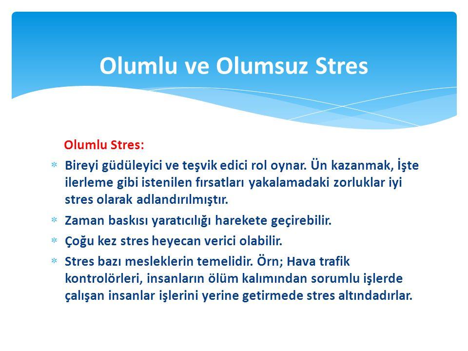 Olumlu Stres:  Bireyi güdüleyici ve teşvik edici rol oynar. Ün kazanmak, İşte ilerleme gibi istenilen fırsatları yakalamadaki zorluklar iyi stres ola