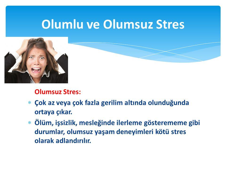 Olumsuz Stres:  Çok az veya çok fazla gerilim altında olunduğunda ortaya çıkar.  Ölüm, işsizlik, mesleğinde ilerleme gösterememe gibi durumlar, olum