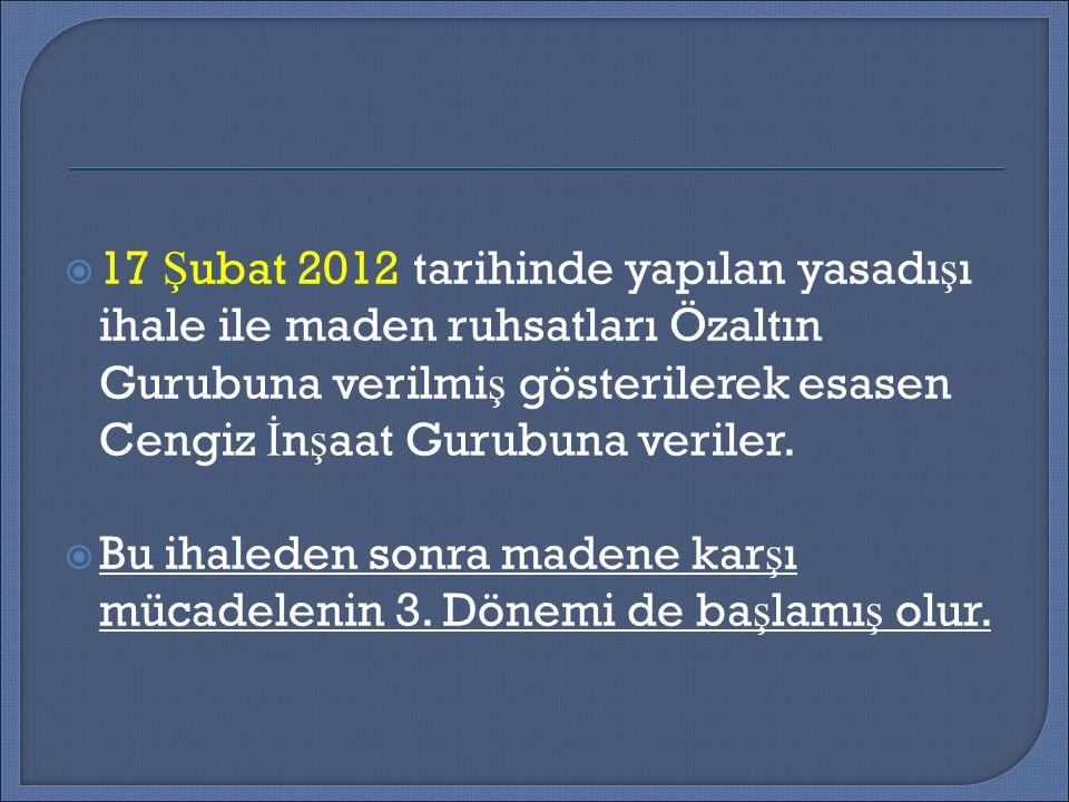  17 Ş ubat 2012 tarihinde yapılan yasadı ş ı ihale ile maden ruhsatları Özaltın Gurubuna verilmi ş gösterilerek esasen Cengiz İ n ş aat Gurubuna veriler.