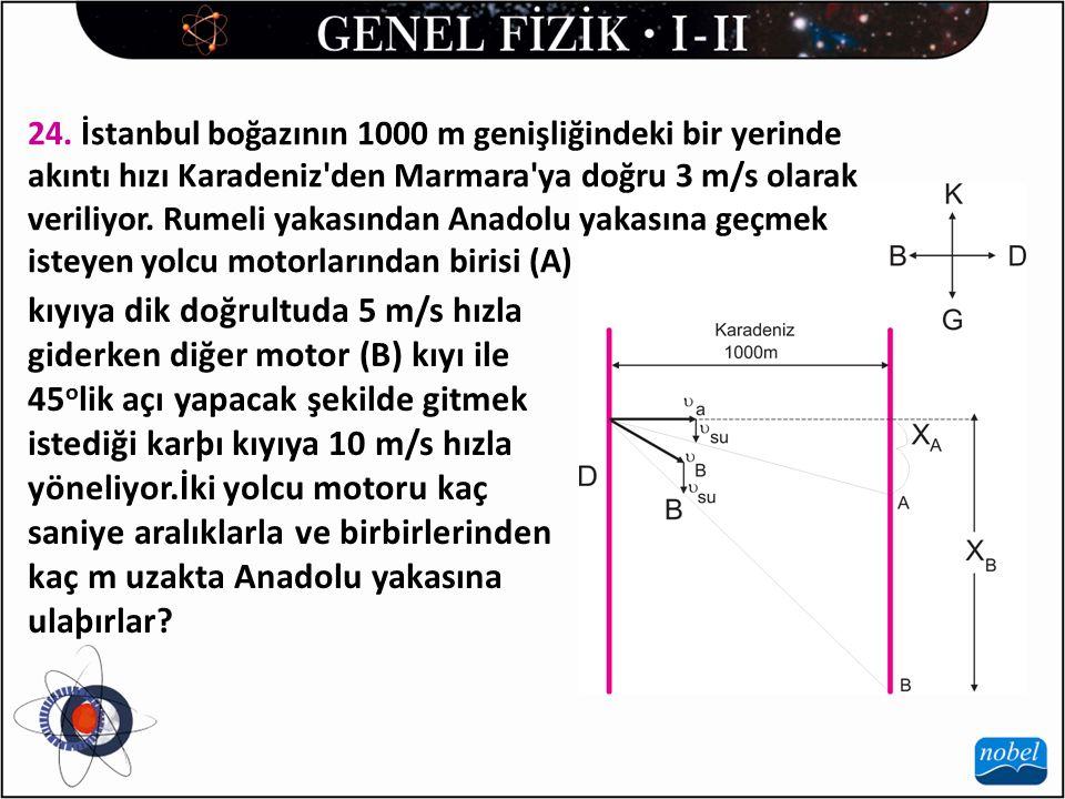 24. İstanbul boğazının 1000 m genişliğindeki bir yerinde akıntı hızı Karadeniz'den Marmara'ya doğru 3 m/s olarak veriliyor. Rumeli yakasından Anadolu