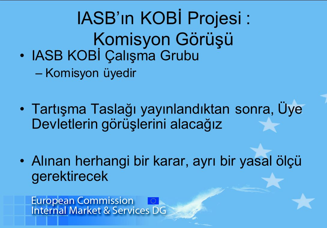 IASB'ın KOBİ Projesi : Komisyon Görüşü IASB KOBİ Çalışma Grubu –Komisyon üyedir Tartışma Taslağı yayınlandıktan sonra, Üye Devletlerin görüşlerini alacağız Alınan herhangi bir karar, ayrı bir yasal ölçü gerektirecek