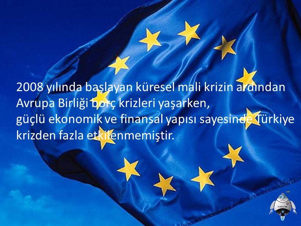 2008 yılında başlayan küresel mali krizin ardından Avrupa Birliği borç krizleri yaşarken, güçlü ekonomik ve finansal yapısı sayesinde Türkiye krizden fazla etkilenmemiştir.