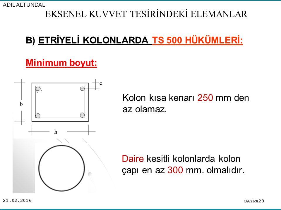 21.02.2016 B) ETRİYELİ KOLONLARDA TS 500 HÜKÜMLERİ: Minimum boyut: SAYFA28 ADİL ALTUNDAL EKSENEL KUVVET TESİRİNDEKİ ELEMANLAR Daire kesitli kolonlarda kolon çapı en az 300 mm.