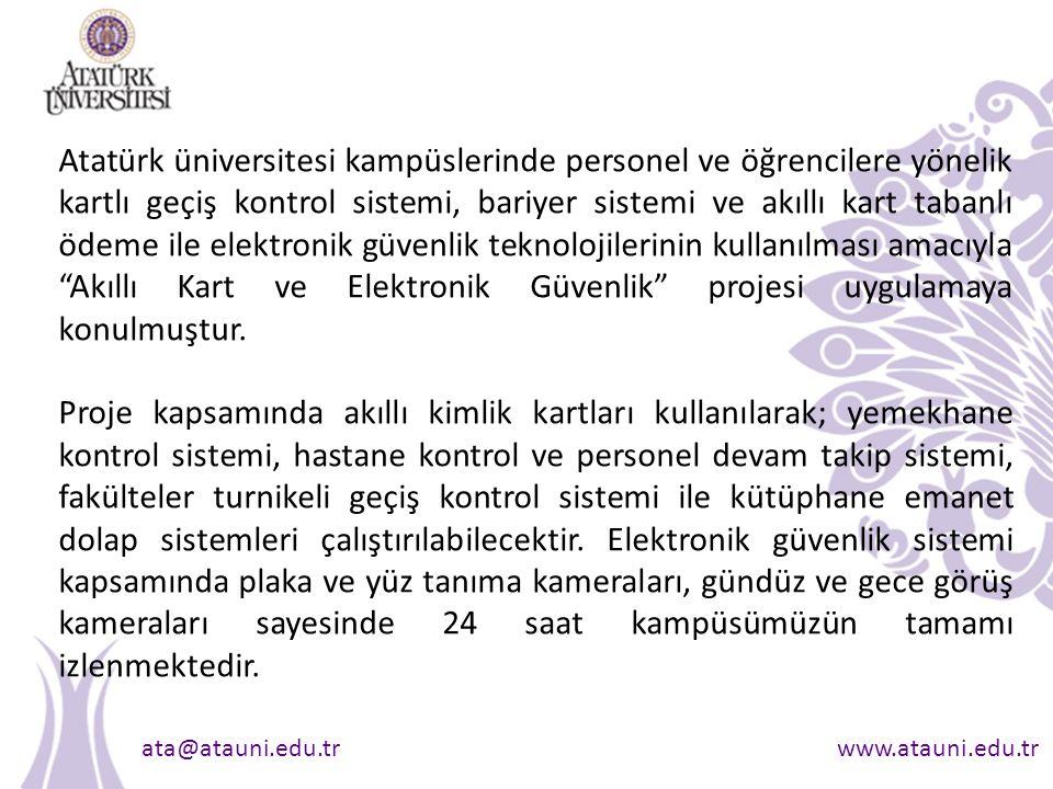 ata@atauni.edu.trwww.atauni.edu.tr Atatürk üniversitesi kampüslerinde personel ve öğrencilere yönelik kartlı geçiş kontrol sistemi, bariyer sistemi ve akıllı kart tabanlı ödeme ile elektronik güvenlik teknolojilerinin kullanılması amacıyla Akıllı Kart ve Elektronik Güvenlik projesi uygulamaya konulmuştur.