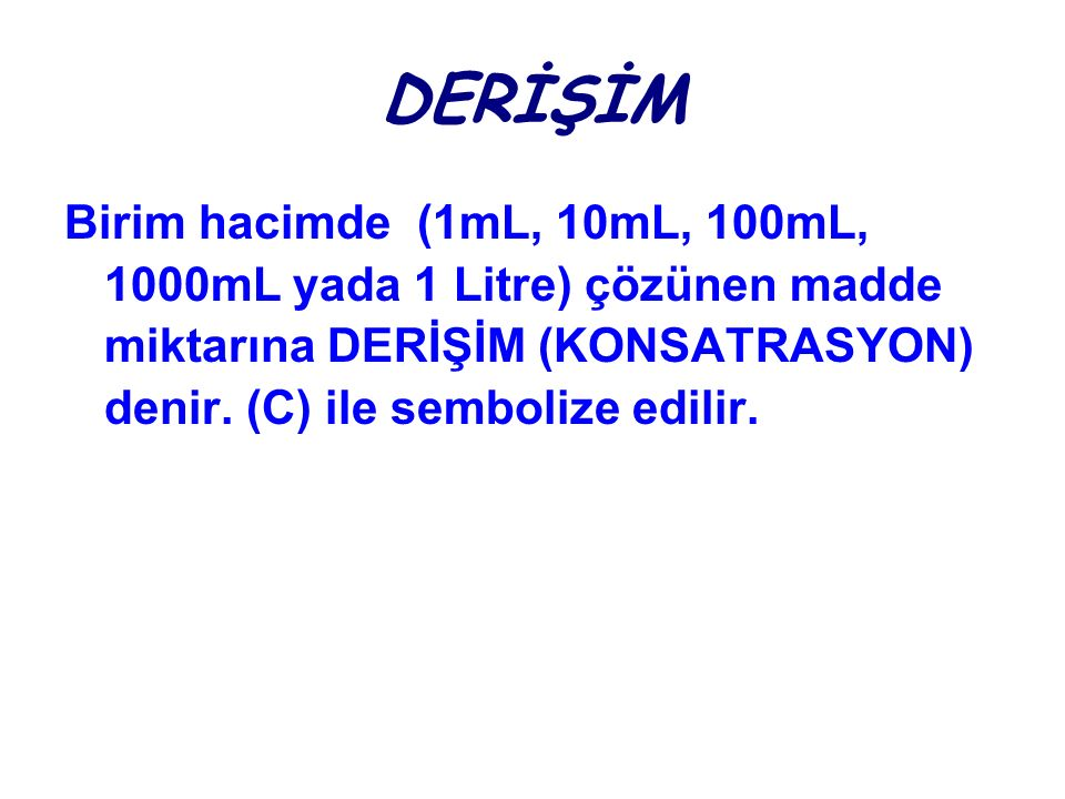 DERİŞİM Birim hacimde (1mL, 10mL, 100mL, 1000mL yada 1 Litre) çözünen madde miktarına DERİŞİM (KONSATRASYON) denir. (C) ile sembolize edilir.