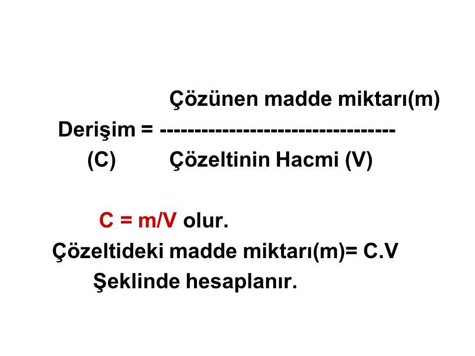 Çözünen madde miktarı(m) Derişim = ---------------------------------- (C) Çözeltinin Hacmi (V) C = m/V olur. Çözeltideki madde miktarı(m)= C.V Şeklind