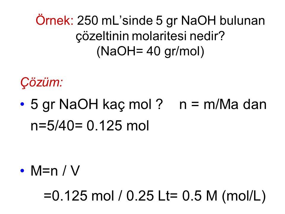 Örnek: 250 mL'sinde 5 gr NaOH bulunan çözeltinin molaritesi nedir? (NaOH= 40 gr/mol) Çözüm: 5 gr NaOH kaç mol ? n = m/Ma dan n=5/40= 0.125 mol M=n / V