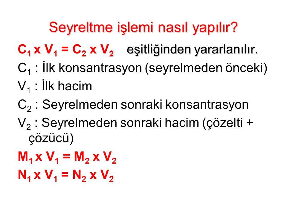 Seyreltme işlemi nasıl yapılır? eşitliğinden yararlanılır. C 1 x V 1 = C 2 x V 2 eşitliğinden yararlanılır. C 1 : İlk konsantrasyon (seyrelmeden öncek