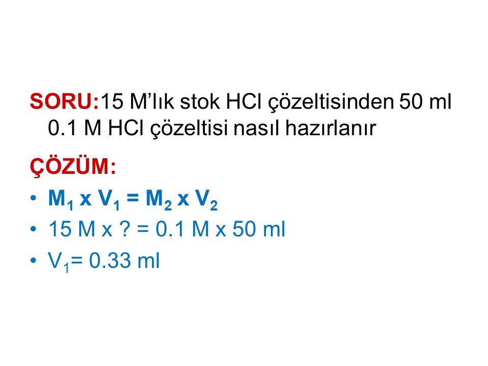 SORU:15 M'lık stok HCl çözeltisinden 50 ml 0.1 M HCl çözeltisi nasıl hazırlanır ÇÖZÜM: M 1 x V 1 = M 2 x V 2 15 M x ? = 0.1 M x 50 ml V 1 = 0.33 ml