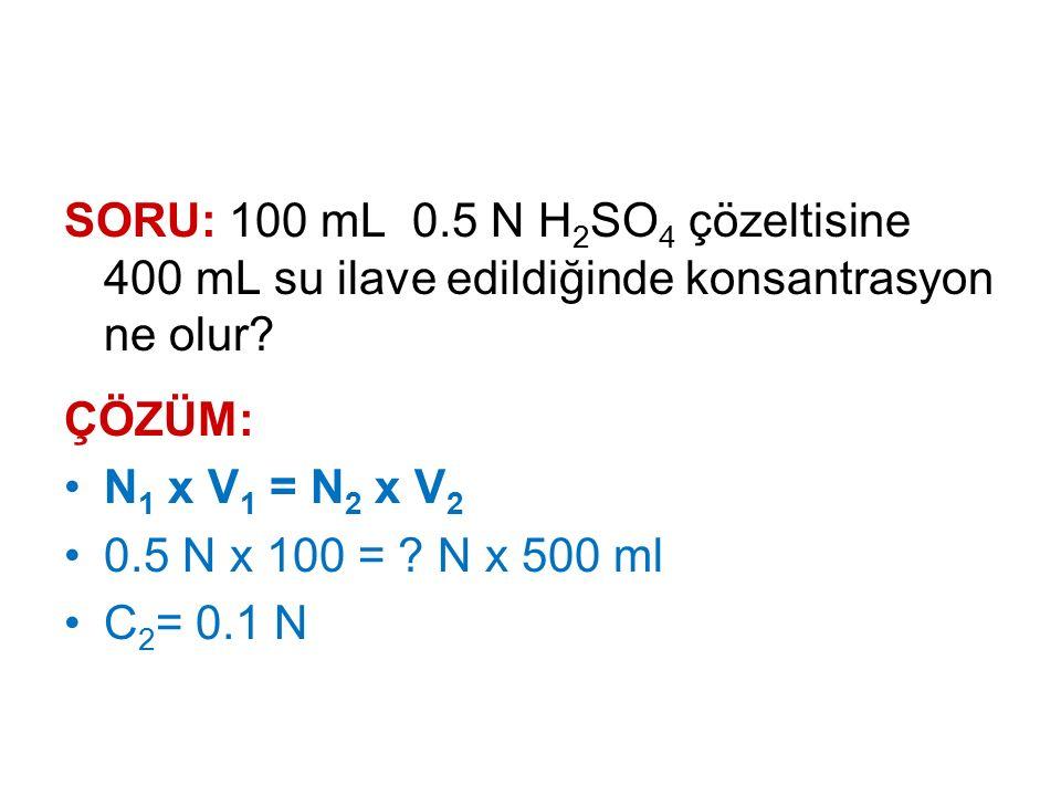 SORU: 100 mL 0.5 N H 2 SO 4 çözeltisine 400 mL su ilave edildiğinde konsantrasyon ne olur? ÇÖZÜM: N 1 x V 1 = N 2 x V 2 0.5 N x 100 = ? N x 500 ml C 2
