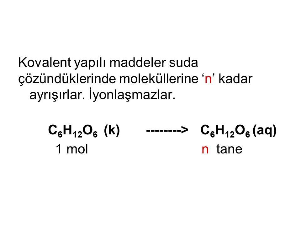 Kovalent yapılı maddeler suda çözündüklerinde moleküllerine 'n' kadar ayrışırlar. İyonlaşmazlar. C 6 H 12 O 6 (k) --------> C 6 H 12 O 6 (aq) 1 mol n