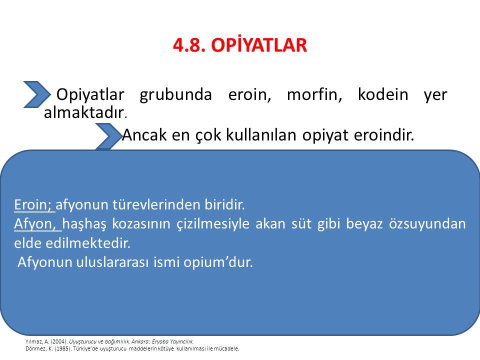 4.8. OPİYATLAR Opiyatlar grubunda eroin, morfin, kodein yer almaktadır. Ancak en çok kullanılan opiyat eroindir. Yılmaz, A. (2004). Uyuşturucu ve bağı