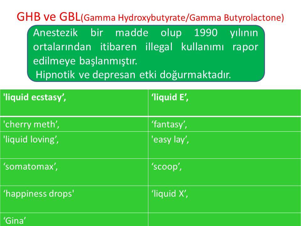 GHB ve GBL (Gamma Hydroxybutyrate/Gamma Butyrolactone) Anestezik bir madde olup 1990 yılının ortalarından itibaren illegal kullanımı rapor edilmeye başlanmıştır.