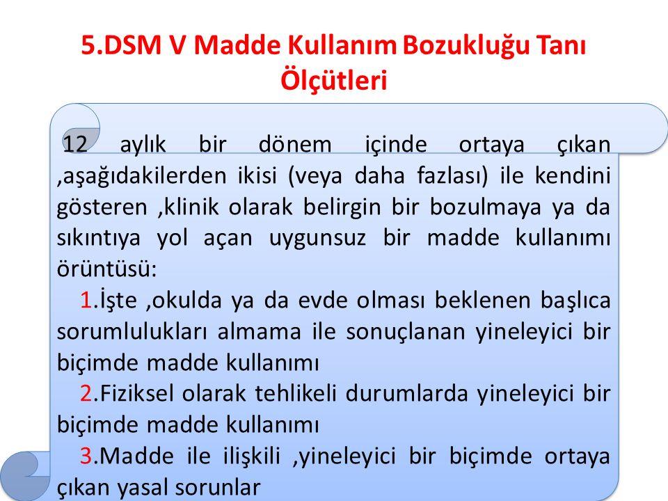 5.DSM V Madde Kullanım Bozukluğu Tanı Ölçütleri 12 aylık bir dönem içinde ortaya çıkan,aşağıdakilerden ikisi (veya daha fazlası) ile kendini gösteren,