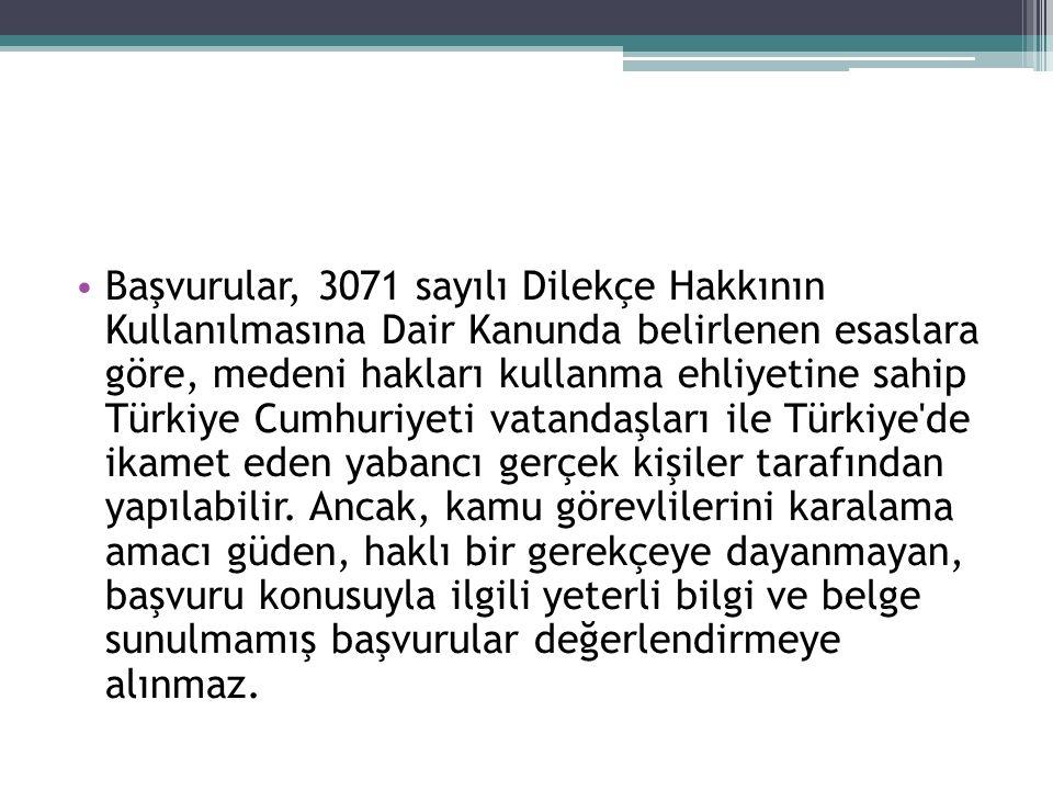 Başvurular, 3071 sayılı Dilekçe Hakkının Kullanılmasına Dair Kanunda belirlenen esaslara göre, medeni hakları kullanma ehliyetine sahip Türkiye Cumhuriyeti vatandaşları ile Türkiye de ikamet eden yabancı gerçek kişiler tarafından yapılabilir.