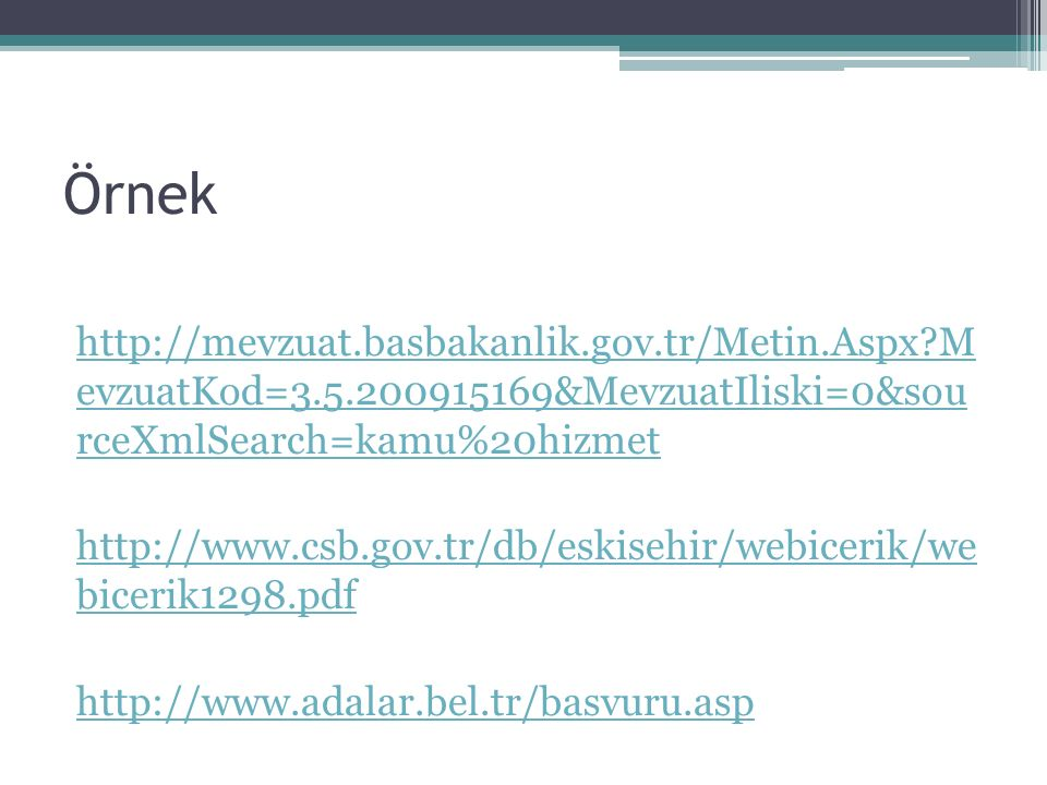 Örnek http://mevzuat.basbakanlik.gov.tr/Metin.Aspx M evzuatKod=3.5.200915169&MevzuatIliski=0&sou rceXmlSearch=kamu%20hizmet http://www.csb.gov.tr/db/eskisehir/webicerik/we bicerik1298.pdf http://www.adalar.bel.tr/basvuru.asp