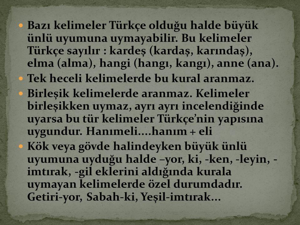 Bazı kelimeler Türkçe olduğu halde büyük ünlü uyumuna uymayabilir. Bu kelimeler Türkçe sayılır : kardeş (kardaş, karındaş), elma (alma), hangi (hangı,