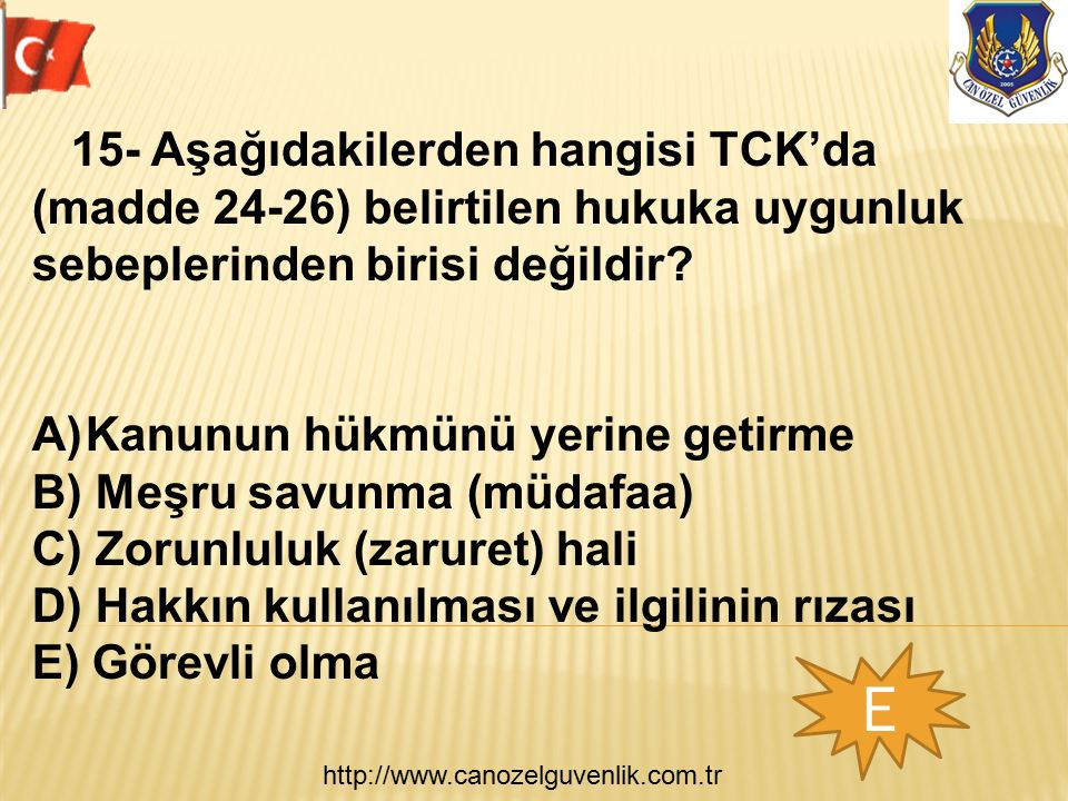 http://www.canozelguvenlik.com.tr E 15- Aşağıdakilerden hangisi TCK'da (madde 24-26) belirtilen hukuka uygunluk sebeplerinden birisi değildir? A)Kanun