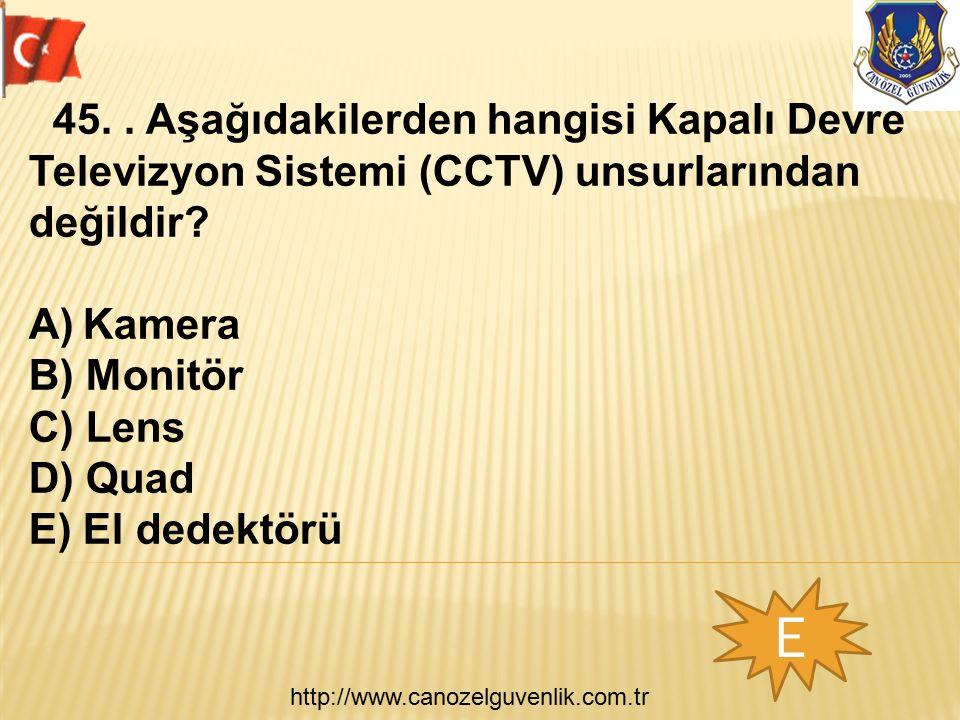 http://www.canozelguvenlik.com.tr E 45.. Aşağıdakilerden hangisi Kapalı Devre Televizyon Sistemi (CCTV) unsurlarından değildir? A)Kamera B) Monitör C)