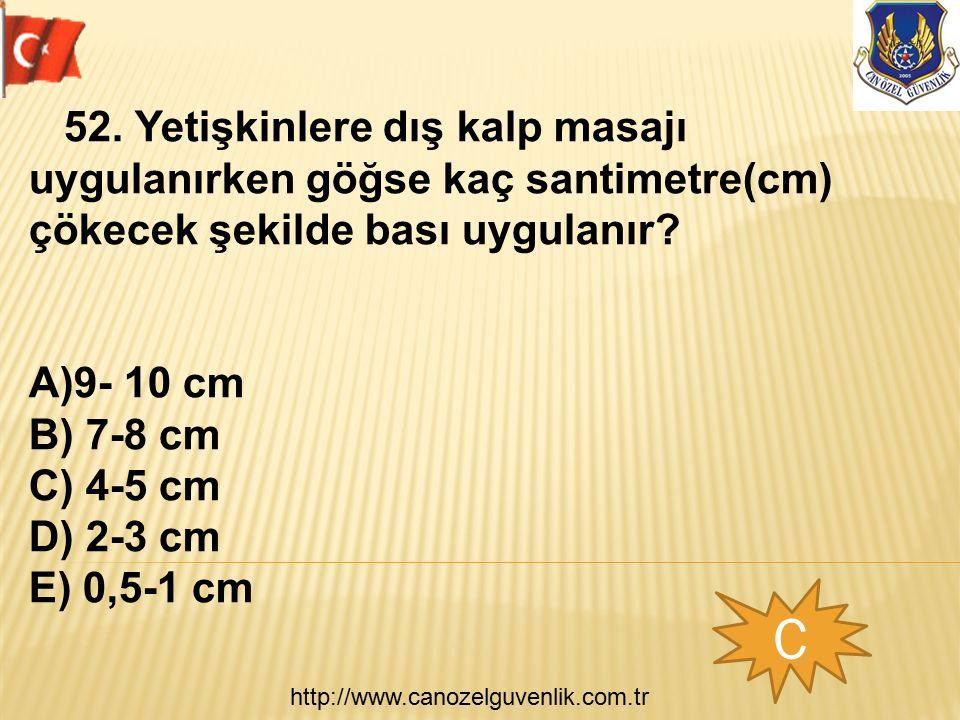 http://www.canozelguvenlik.com.tr C 52. Yetişkinlere dış kalp masajı uygulanırken göğse kaç santimetre(cm) çökecek şekilde bası uygulanır? A)9- 10 cm