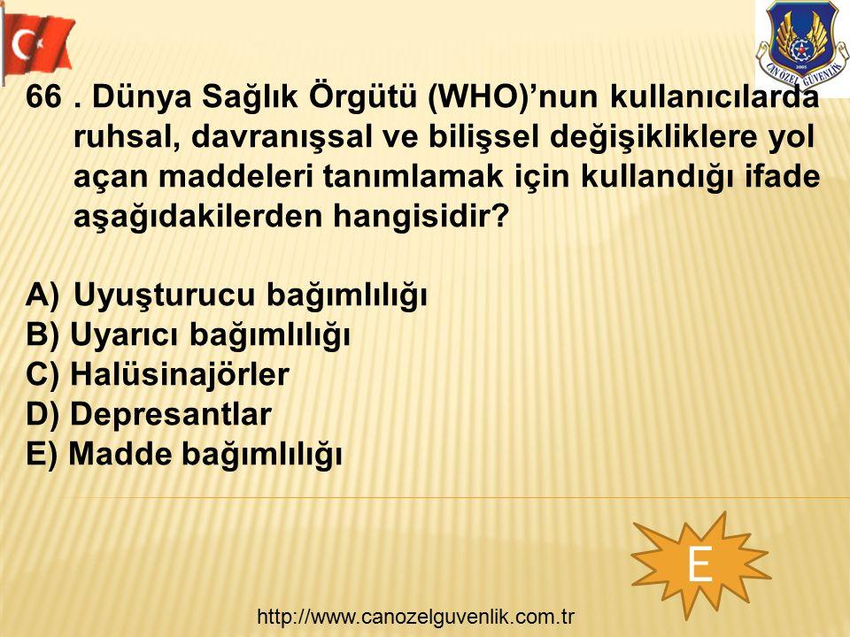 http://www.canozelguvenlik.com.tr E 66. Dünya Sağlık Örgütü (WHO)'nun kullanıcılarda ruhsal, davranışsal ve bilişsel değişikliklere yol açan maddeleri
