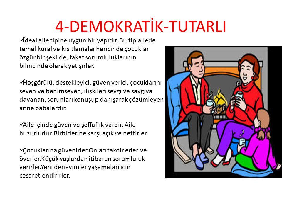 4-DEMOKRATİK-TUTARLI İdeal aile tipine uygun bir yapıdır. Bu tip ailede temel kural ve kısıtlamalar haricinde çocuklar özgür bir şekilde, fakat soruml
