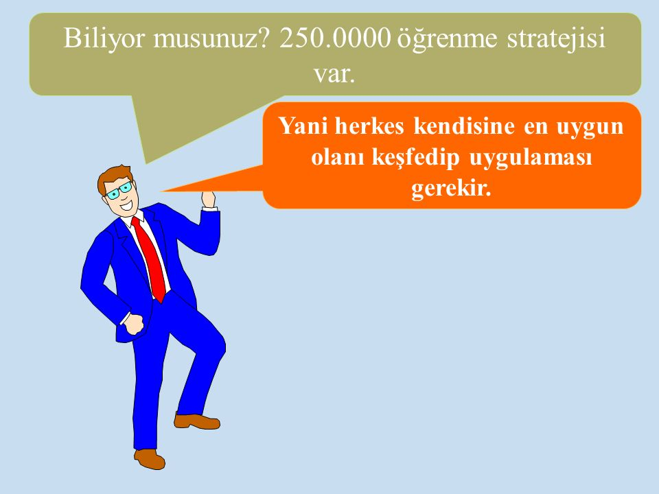 Yani herkes kendisine en uygun olanı keşfedip uygulaması gerekir. Biliyor musunuz? 250.0000 öğrenme stratejisi var.