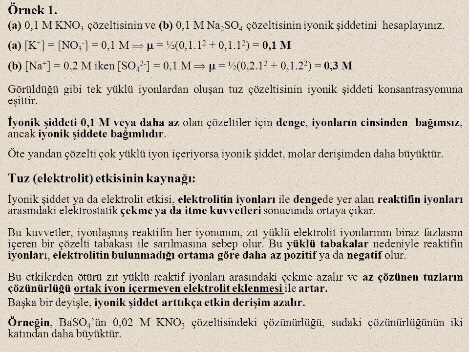 Örnek 1. (a) 0,1 M KNO 3 çözeltisinin ve (b) 0,1 M Na 2 SO 4 çözeltisinin iyonik şiddetini hesaplayınız. (a) [K + ] = [NO 3 - ] = 0,1 M   = ½(0,1.1