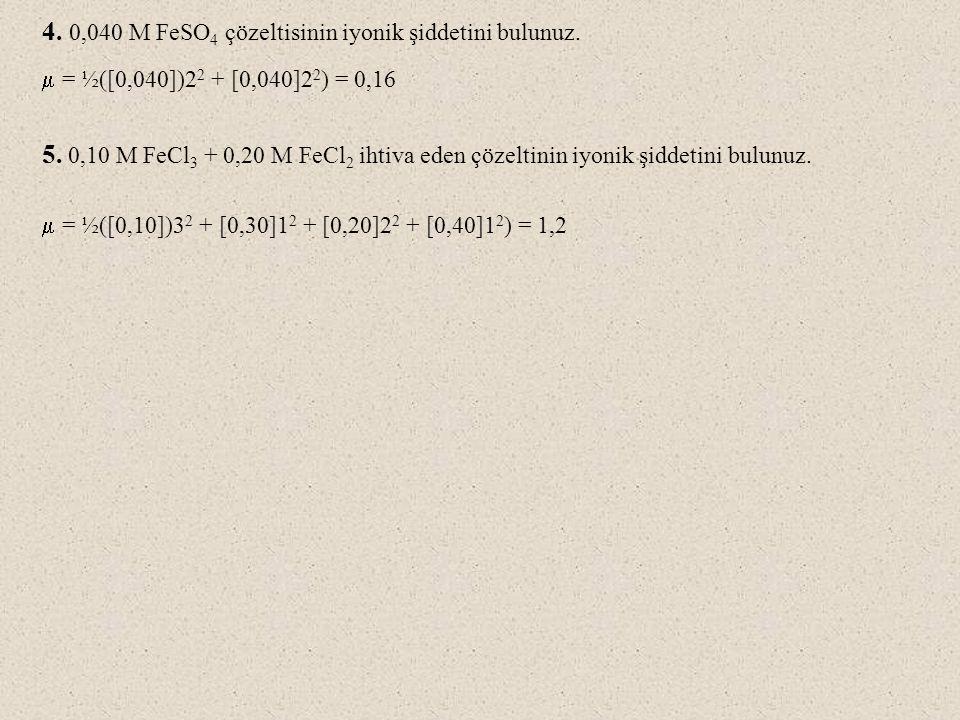 4. 0,040 M FeSO 4 çözeltisinin iyonik şiddetini bulunuz.  = ½([0,040])2 2 + [0,040]2 2 ) = 0,16 5. 0,10 M FeCl 3 + 0,20 M FeCl 2 ihtiva eden çözeltin