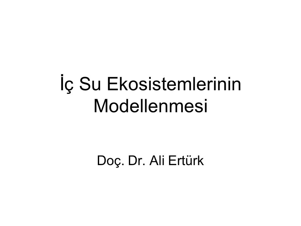 İç Su Ekosistemlerinin Modellenmesi Doç. Dr. Ali Ertürk