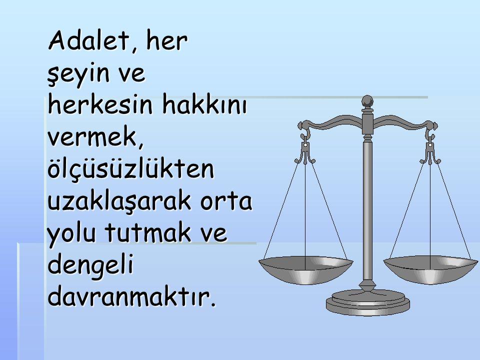 Adalet, her şeyin ve herkesin hakkını vermek, ölçüsüzlükten uzaklaşarak orta yolu tutmak ve dengeli davranmaktır.