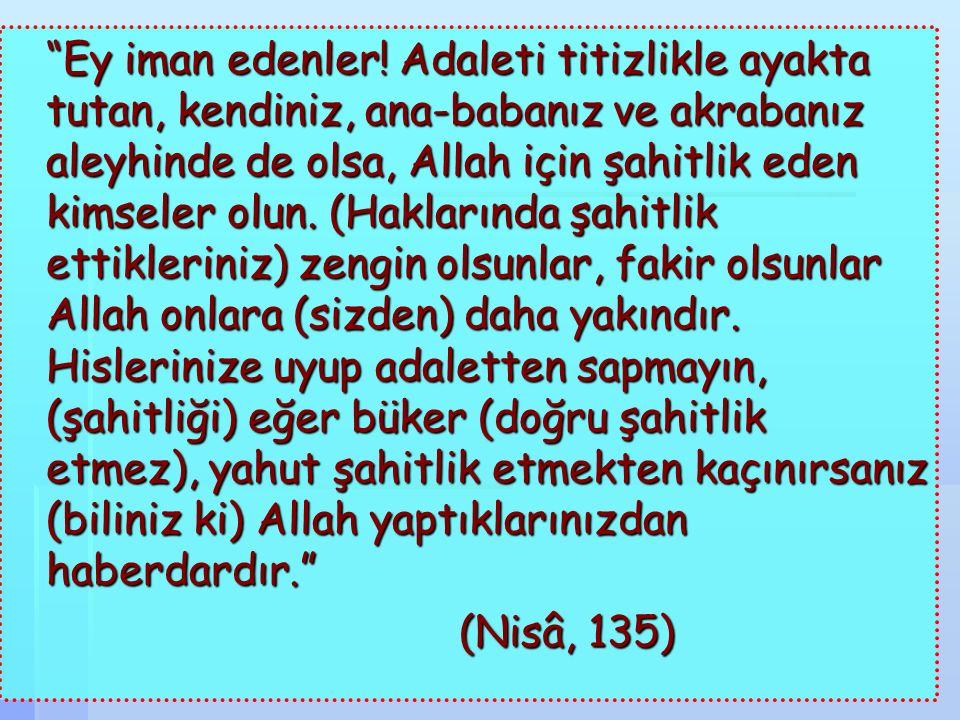 """""""Ey iman edenler! Adaleti titizlikle ayakta tutan, kendiniz, ana-babanız ve akrabanız aleyhinde de olsa, Allah için şahitlik eden kimseler olun. (Hakl"""