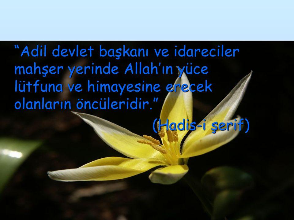 """""""Adil devlet başkanı ve idareciler mahşer yerinde Allah'ın yüce lütfuna ve himayesine erecek olanların öncüleridir."""" (Hadis-i şerif) (Hadis-i şerif)"""