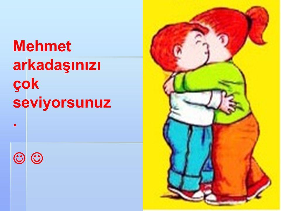 Mehmet arkadaşınızı çok seviyorsunuz.