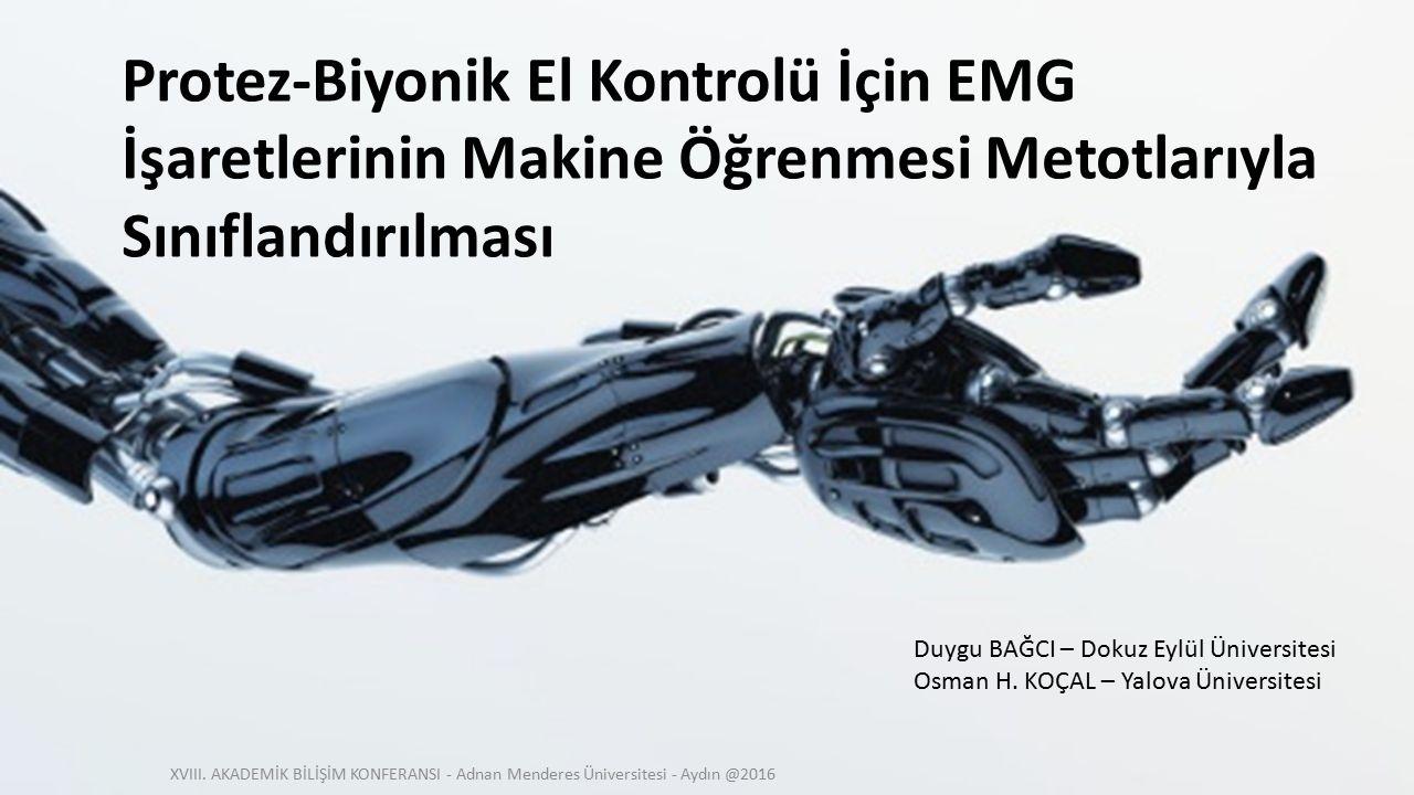 Protez-Biyonik El Kontrolü İçin EMG İşaretlerinin Makine Öğrenmesi Metotlarıyla Sınıflandırılması Duygu BAĞCI – Dokuz Eylül Üniversitesi Osman H. KOÇA