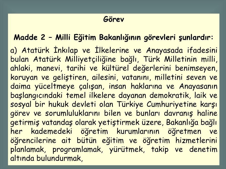 Görev Madde 2 – Milli Eğitim Bakanlığının görevleri şunlardır: a) Atatürk İnkılap ve İlkelerine ve Anayasada ifadesini bulan Atatürk Milliyetçiliğine