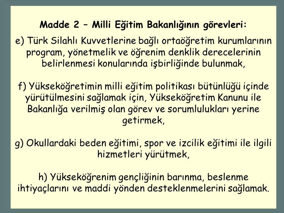 Madde 2 – Milli Eğitim Bakanlığının görevleri: e) Türk Silahlı Kuvvetlerine bağlı ortaöğretim kurumlarının program, yönetmelik ve öğrenim denklik dere