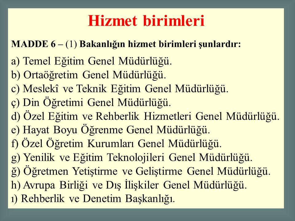 Hizmet birimleri MADDE 6 – (1) Bakanlığın hizmet birimleri şunlardır: a) Temel Eğitim Genel Müdürlüğü. b) Ortaöğretim Genel Müdürlüğü. c) Meslekî ve T