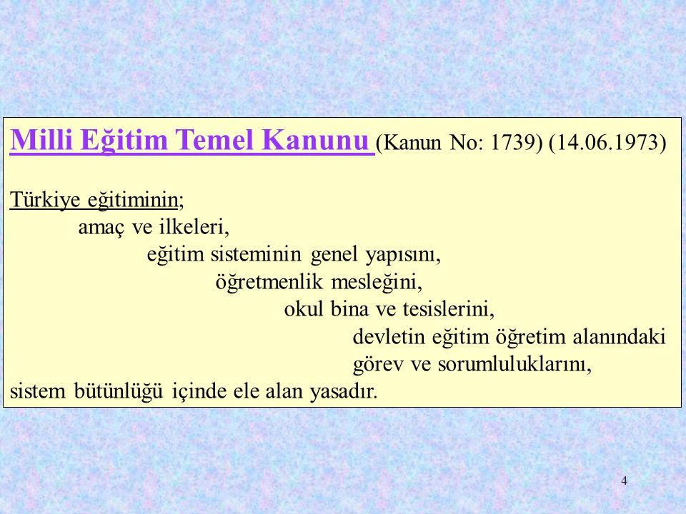 4 Milli Eğitim Temel Kanunu (Kanun No: 1739) (14.06.1973) Türkiye eğitiminin; amaç ve ilkeleri, eğitim sisteminin genel yapısını, öğretmenlik mesleğin