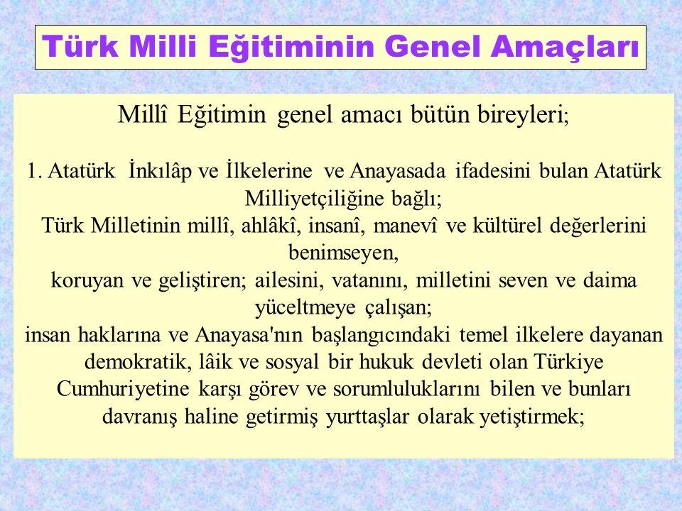 Türk Milli Eğitiminin Genel Amaçları Millî Eğitimin genel amacı bütün bireyleri ; 1. Atatürk İnkılâp ve İlkelerine ve Anayasada ifadesini bulan Atatür