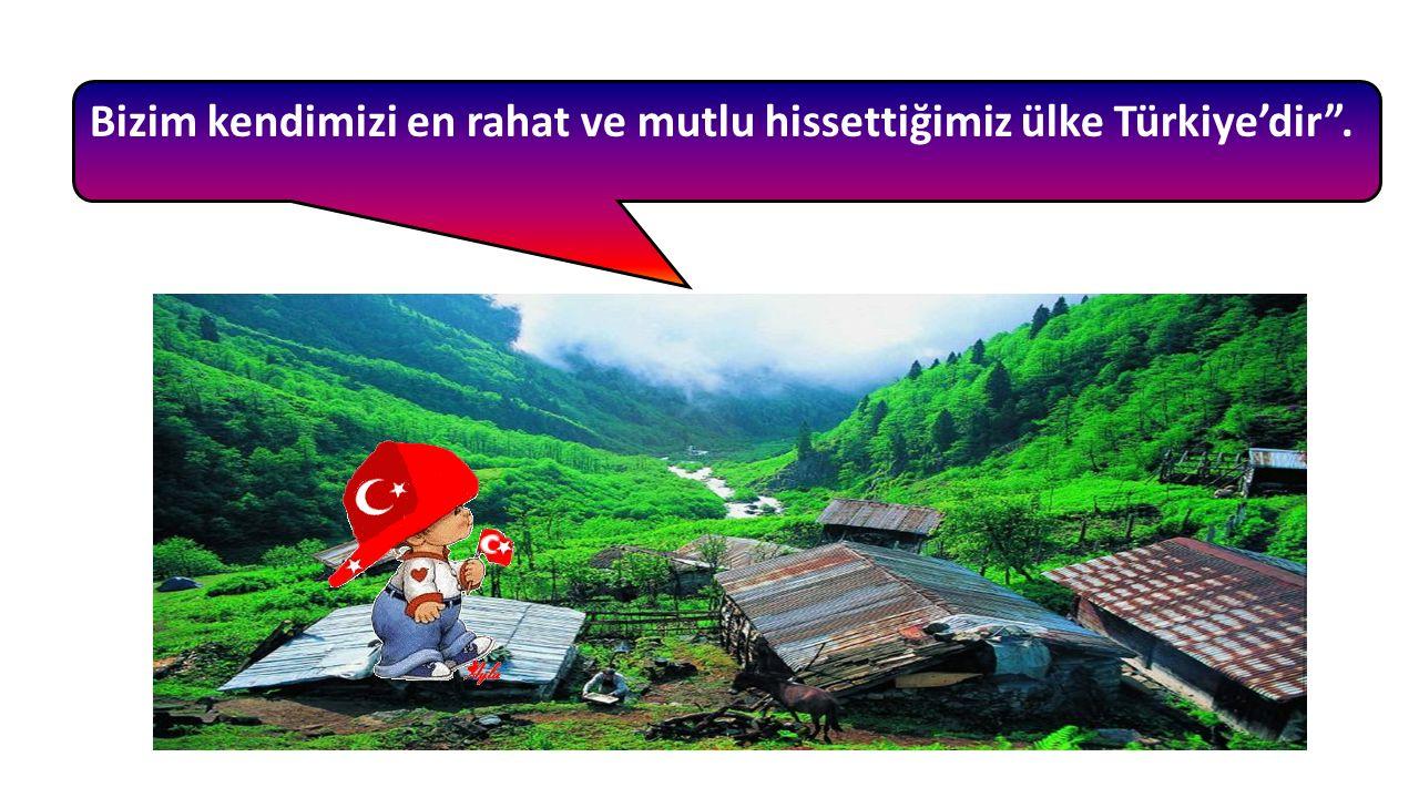 Bizim kendimizi en rahat ve mutlu hissettiğimiz ülke Türkiye'dir .