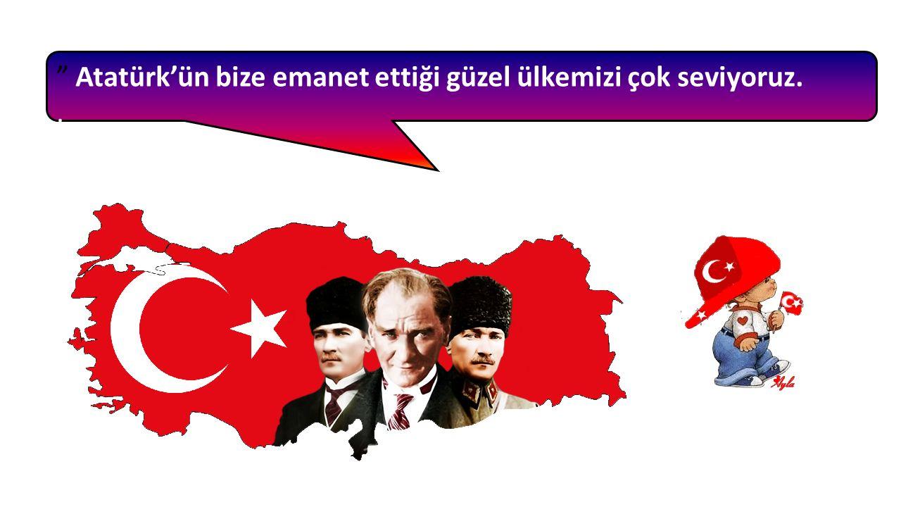 Atatürk'ün bize emanet ettiği güzel ülkemizi çok seviyoruz..