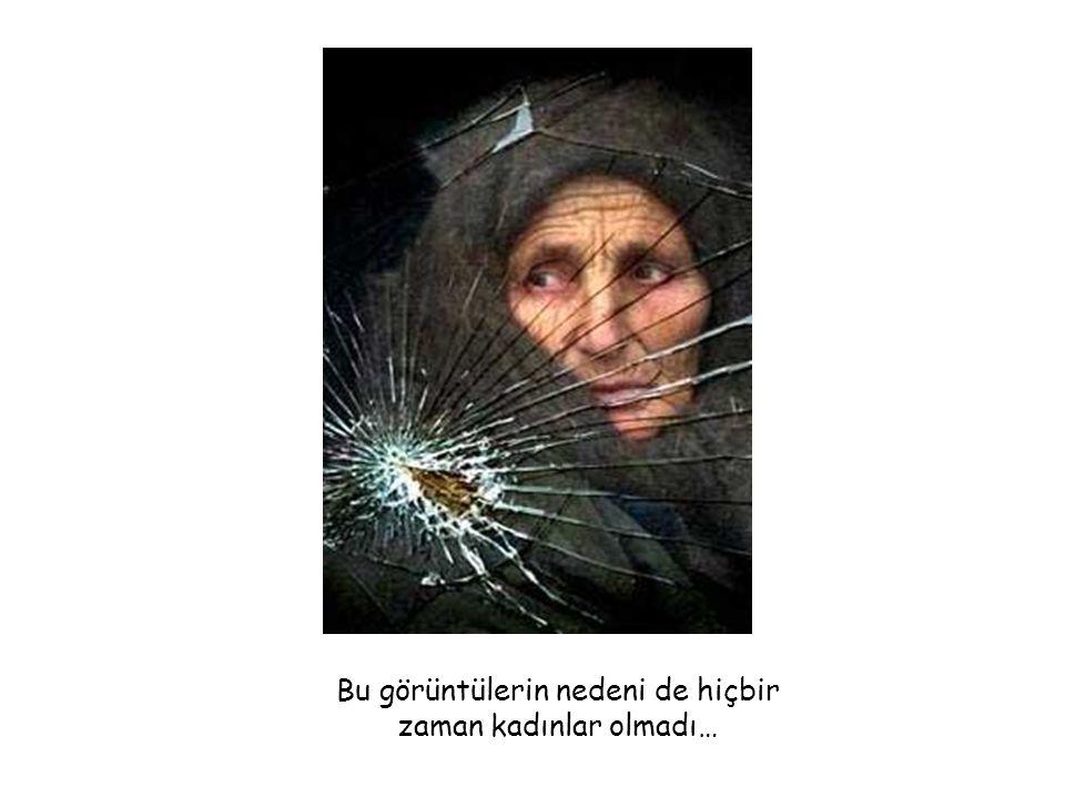 Erkek dünyasının savaşlarında en çok yıprananlar olsak da…