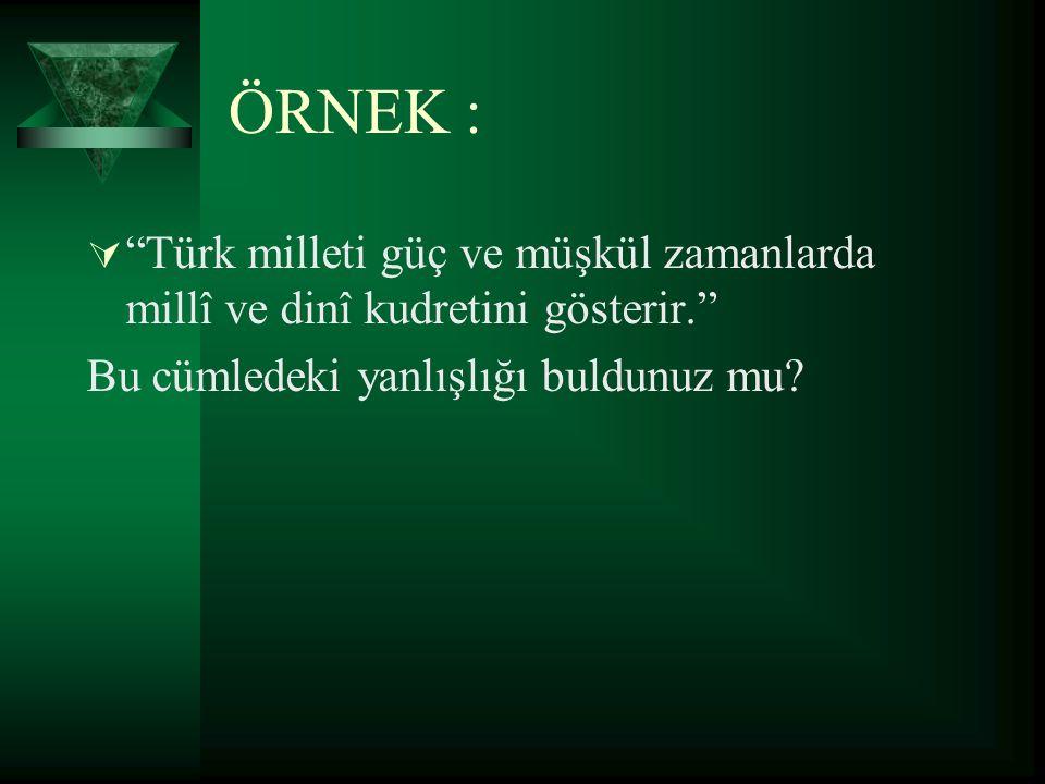 """ÖRNEK :  """"Türk milleti güç ve müşkül zamanlarda millî ve dinî kudretini gösterir."""" Bu cümledeki yanlışlığı buldunuz mu?"""