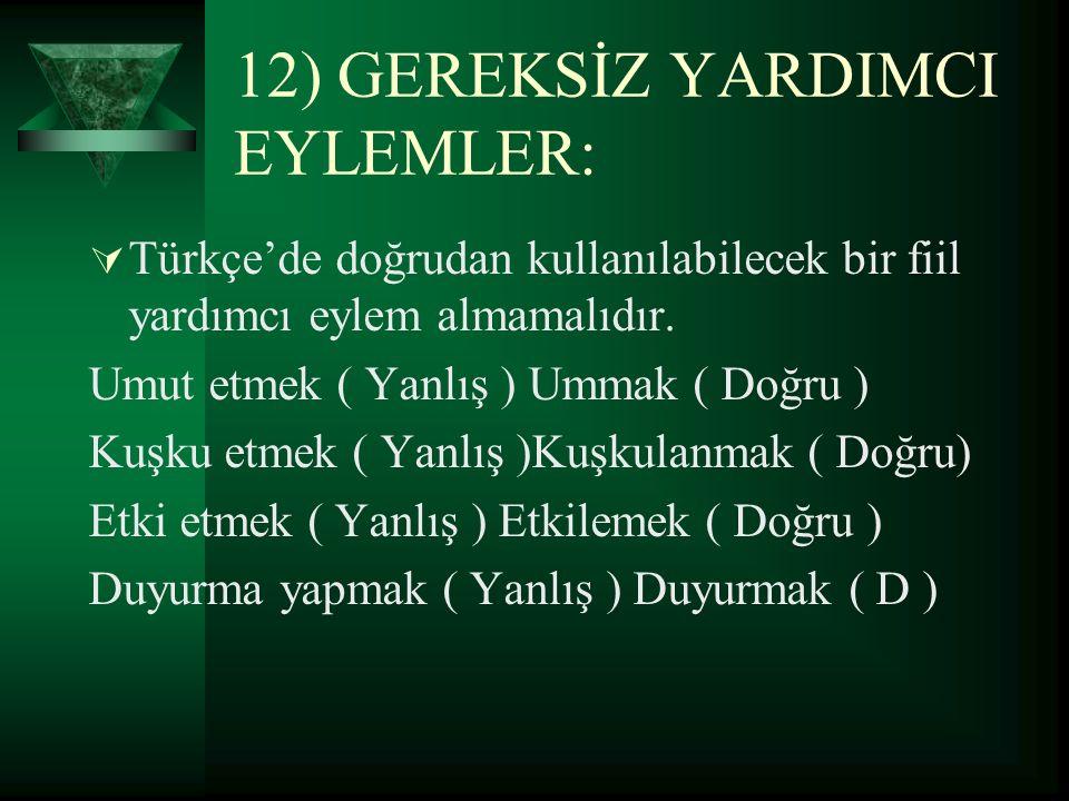 12) GEREKSİZ YARDIMCI EYLEMLER:  Türkçe'de doğrudan kullanılabilecek bir fiil yardımcı eylem almamalıdır. Umut etmek ( Yanlış ) Ummak ( Doğru ) Kuşku