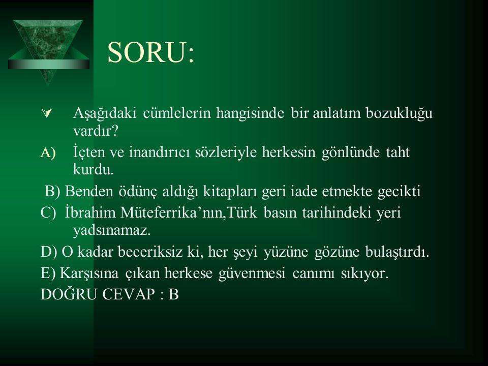 SORU:  Aşağıdaki cümlelerin hangisinde bir anlatım bozukluğu vardır? A) İçten ve inandırıcı sözleriyle herkesin gönlünde taht kurdu. B) Benden ödünç