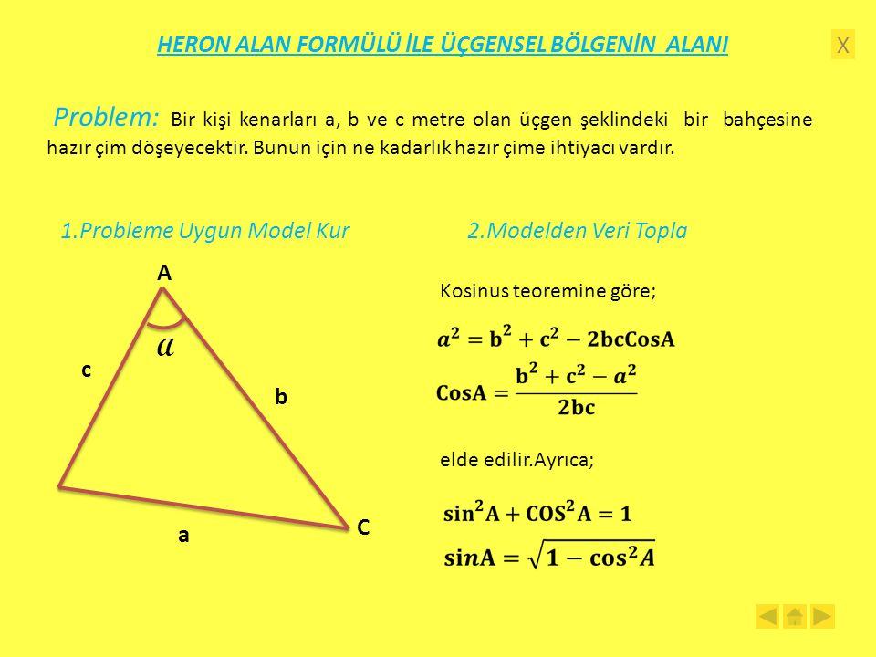 X HERON ALAN FORMÜLÜ İLE ÜÇGENSEL BÖLGENİN ALANI Problem: Bir kişi kenarları a, b ve c metre olan üçgen şeklindeki bir bahçesine hazır çim döşeyecektir.